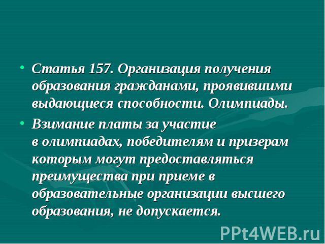 Статья 157. Организация получения образования гражданами, проявившими выдающиеся способности. Олимпиады. Взимание платы за участие волимпиадах, победителям и призерам которым могут предоставляться преимущества при приеме в образовательные организац…