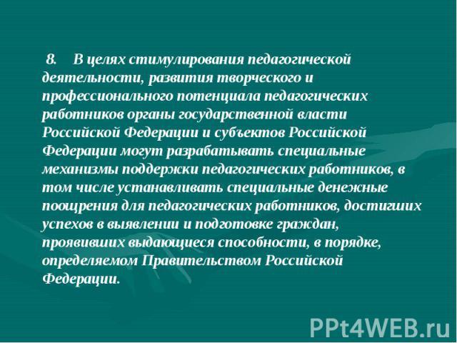 8. В целях стимулирования педагогической деятельности, развития творческого и профессионального потенциала педагогических работников органы государственной власти Российской Федерации и субъектов Российской Федерации могут разрабатывать специаль…