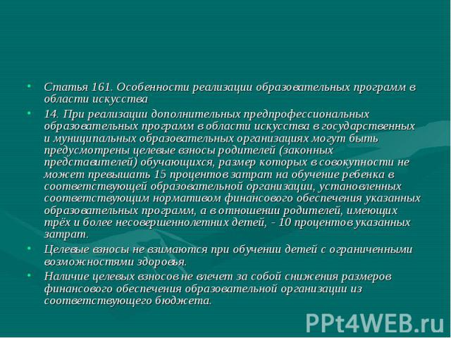 Статья 161. Особенности реализации образовательных программ в области искусства 14. При реализации дополнительных предпрофессиональных образовательных программ в области искусства в государственных и муниципальных образовательных организациях могут …