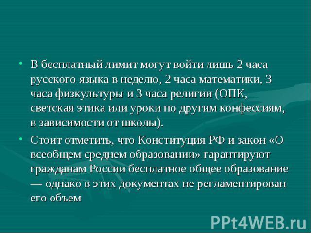 В бесплатный лимит могут войти лишь 2 часа русского языка в неделю, 2 часа математики, 3 часа физкультуры и 3 часа религии (ОПК, светская этика или уроки по другим конфессиям, в зависимости от школы). Стоит отметить, что Конституция РФ и закон «О вс…
