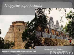 И другие города майяУшмаль. Пирамида Волшебника. Вид сзади Ушмаль. Голубятня