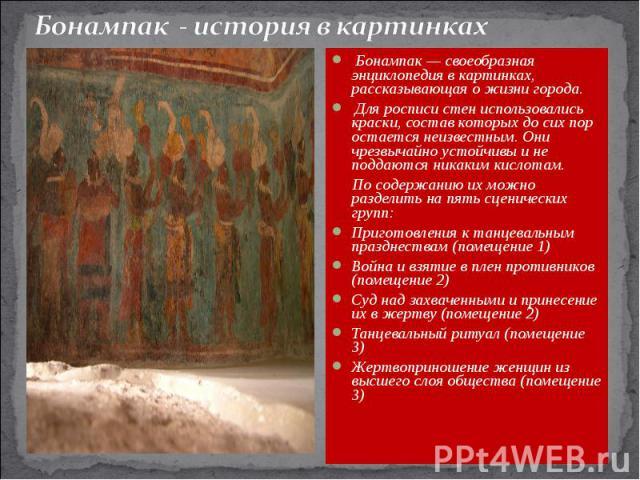 Бонампак - история в картинках Бонампак — своеобразная энциклопедия в картинках, рассказывающая о жизни города. Для росписи стен использовались краски, состав которых до сих пор остается неизвестным. Они чрезвычайно устойчивы и не поддаются никаким …