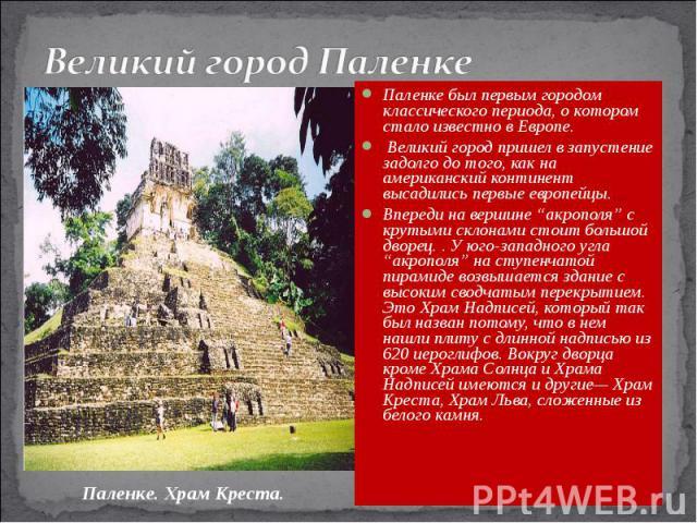 """Великий город Паленке Паленке был первым городом классического периода, о котором стало известно в Европе. Великий город пришел в запустение задолго до того, как на американский континент высадились первые европейцы. Впереди на вершине """"акрополя"""" с …"""