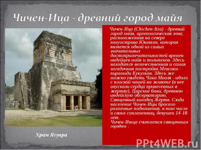 Чичен-Ица - древний город майя Чичен-Ица (Chichen-Itza) - древний город майя, археологическая зона, расположенная на севере полуострова Юкатан, которая является одной из самых значительных достопримечательностей времен индейцев майя и тольтеков. Зде…