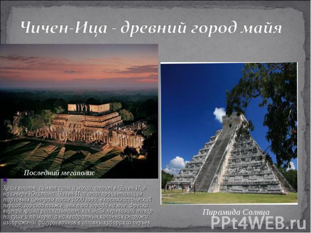 Чичен-Ица - древний город майя Храм воинов, символ силы имощи, стоит вЧичен-Ице насевере Юкатана. Чичен-Ица стал процветающим торговым центром после 1000года, впостклассический период, гораздо позже, чем пали города наюге. Фрески внутри храма …