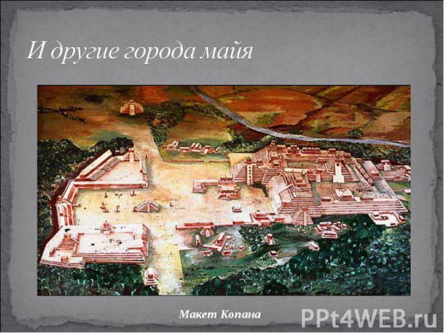 И другие города майяМакет Копана