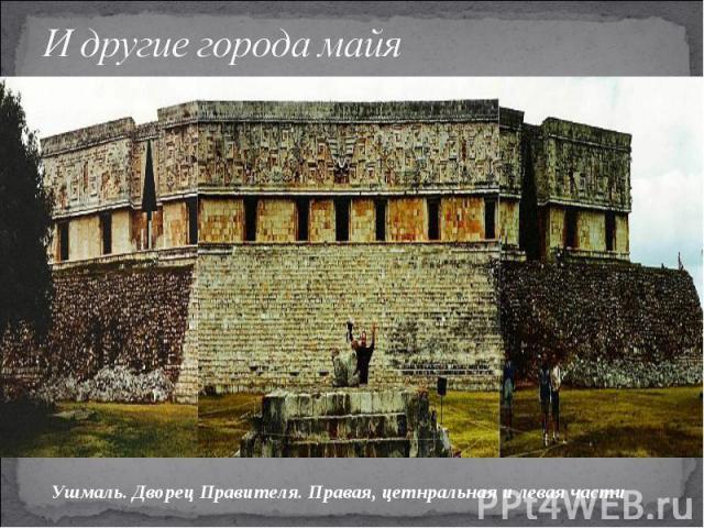 И другие города майяУшмаль. Дворец Правителя. Правая, цетнральная и левая части