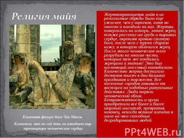 Религия майя Жертвоприношения майя и их религиозные обряды были еще ужаснее, чем у ацтеков, хотя во многом и походили на них. Жертвы повергались на алтарь, затем жрец также рассекал им грудь и вырывал сердце, окропляя кровью статую бога, после чего …