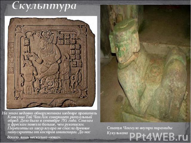 СкульптураНаэтом недавно обнаруженном шедевре правитель Канкуэна Тай Чан Ахк совершает ритуальный обряд. Дело было всентябре 795года. Стелам ифрескам повезло больше, чем рукописям. Переплеты изшкур ягуара неспасли древние манускрипты откостро…