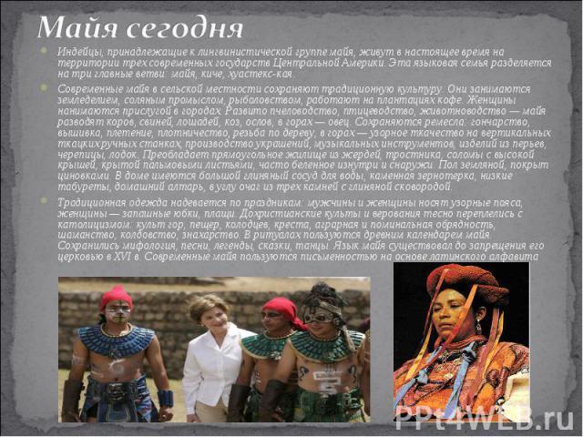 Майя сегодня Индейцы, принадлежащие к лингвинистической группе майя, живут в настоящее время на территории трех современных государств Центральной Америки. Эта языковая семья разделяется на три главные ветви: майя, киче, хуастекс-кая. Современные ма…