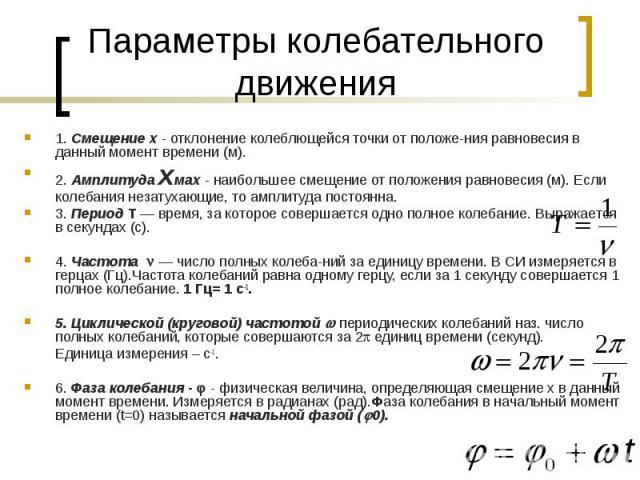 Параметры колебательного движения 1. Смещение х - отклонение колеблющейся точки от положе ния равновесия в данный момент времени (м). 2. Амплитуда хмax - наибольшее смещение от положения равновесия (м). Если колебания незатухающие, то амплитуда пост…