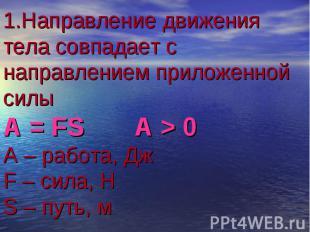 1.Направление движения тела совпадает с направлением приложенной силы А = FS A >