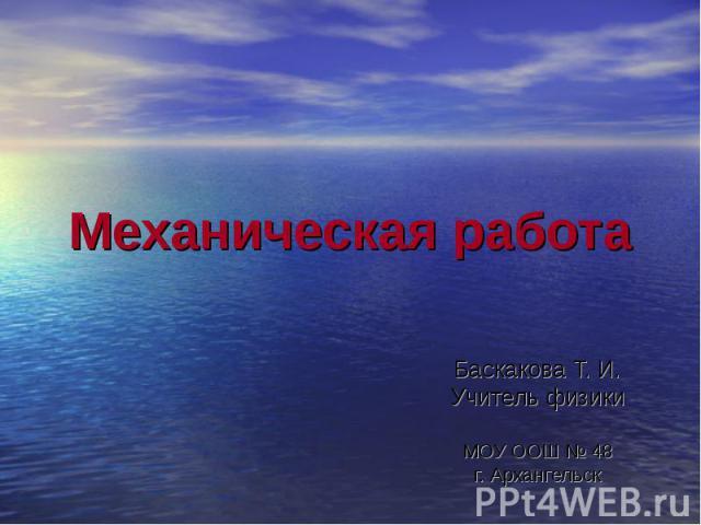 Механическая работа Баскакова Т. И. Учитель физики МОУ ООШ № 48 г. Архангельск