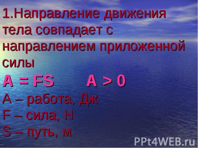1.Направление движения тела совпадает с направлением приложенной силы А = FS A > 0 А – работа, Дж F – сила, Н S – путь, м