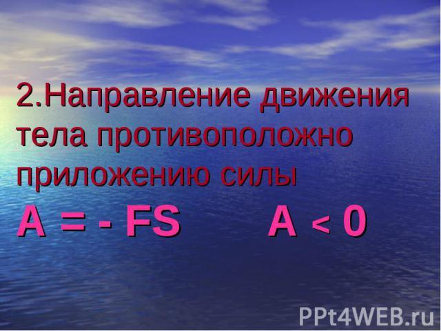 2.Направление движения тела противоположно приложению силы А = - FS A < 0