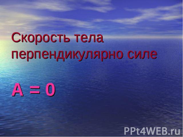 Скорость тела перпендикулярно силе А = 0
