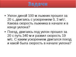 Задачи Уклон диной 100 м лыжник прошел за 20 с, двигаясь с ускорением 0, 3 м/с2.
