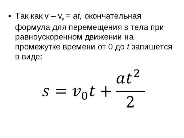 Так какv–v0=at, окончательная формула для перемещенияsтела при равноускоренном движении на промежутке времени от0доtзапишется в виде: