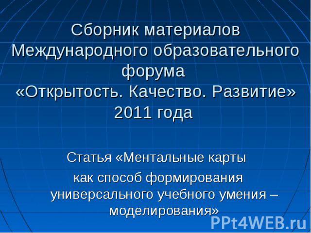 Сборник материалов Международного образовательного форума «Открытость. Качество. Развитие» 2011 года Статья «Ментальные карты как способ формирования универсального учебного умения – моделирования»