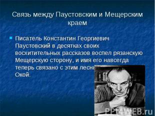 Связь между Паустовским и Мещерским краемПисатель Константин Георгиевич Паустовс