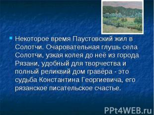 Некоторое время Паустовский жил в Солотчи. Очаровательная глушь села Солотчи, уз