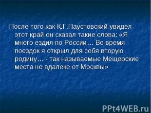 После того как К.Г.Паустовский увидел этот край он сказал такие слова: «Я много