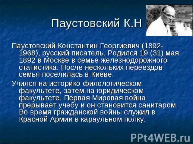Паустовский К.НПаустовский Константин Георгиевич (1892-1968), русский писатель. Родился 19 (31) мая 1892 в Москве в семье железнодорожного статистика. После нескольких переездов семья поселилась в Киеве. Учился на историко-филологическом факультете,…