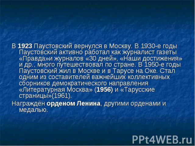 В 1923 Паустовский вернулся в Москву. В 1930-е годы Паустовский активно работал как журналист газеты «Правда»и журналов «30 дней», «Наши достижения» и др., много путешествовал по стране. В 1950-е годы Паустовский жил в Москве и в Тарусе на Оке. Стал…