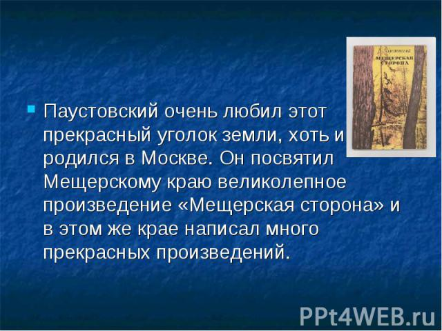 Паустовский очень любил этот прекрасный уголок земли, хоть и родился в Москве. Он посвятил Мещерскому краю великолепное произведение «Мещерская сторона» и в этом же крае написал много прекрасных произведений.