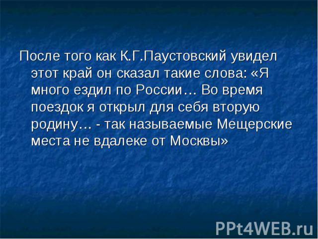 После того как К.Г.Паустовский увидел этот край он сказал такие слова: «Я много ездил по России… Во время поездок я открыл для себя вторую родину… - так называемые Мещерские места не вдалеке от Москвы»