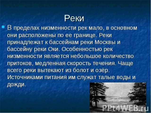 Реки В пределах низменности рек мало, в основном они расположены по ее границе. Реки принадлежат к бассейнам реки Москвы и бассейну реки Оки. Особенностью рек низменности является небольшое количество притоков, медленная скорость течения. Чаще всего…
