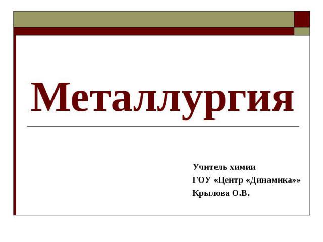 Металлургия Учитель химии ГОУ «Центр «Динамика»» Крылова О.В.