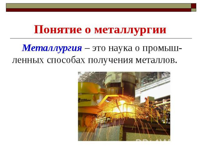 Понятие о металлургии Металлургия – это наука о промыш-ленных способах получения металлов.