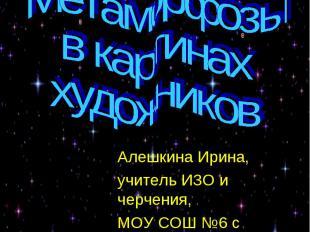 Метаморфозы в картинах художников Алешкина Ирина, учитель ИЗО и черчения, МОУ СО