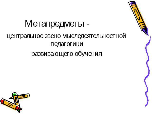 Метапредметы - центральное звено мыследеятельностной педагогики развивающего обучения