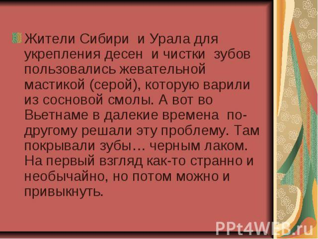 Жители Сибири и Урала для укрепления десен и чистки зубов пользовались жевательной мастикой (серой), которую варили из сосновой смолы. А вот во Вьетнаме в далекие времена по-другому решали эту проблему. Там покрывали зубы… черным лаком. На первый вз…