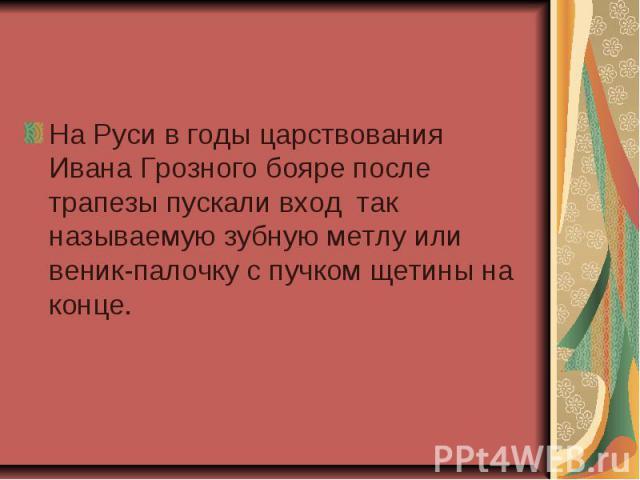 На Руси в годы царствования Ивана Грозного бояре после трапезы пускали вход так называемую зубную метлу или веник-палочку с пучком щетины на конце.