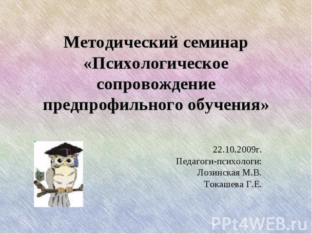 Методический семинар «Психологическое сопровождение предпрофильного обучения» 22.10.2009г. Педагоги-психологи: Лозинская М.В. Токашева Г.Е.