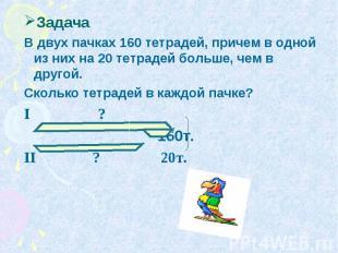 Задача В двух пачках 160 тетрадей, причем в одной из них на 20 тетрадей больше,