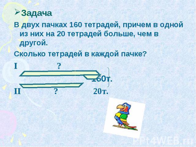 Задача В двух пачках 160 тетрадей, причем в одной из них на 20 тетрадей больше, чем в другой. Сколько тетрадей в каждой пачке? I ? 160т. II ? 20т.