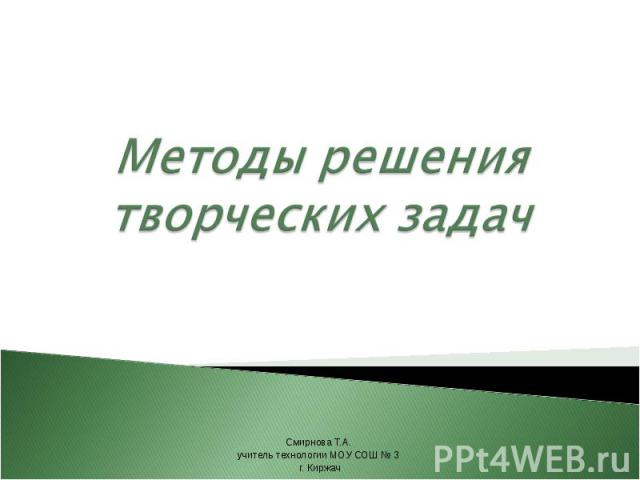 Методы решения творческих задач Смирнова Т.А. учитель технологии МОУ СОШ № 3 г. Киржач