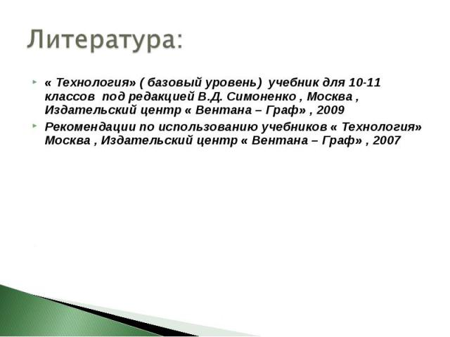 Литература: « Технология» ( базовый уровень) учебник для 10-11 классов под редакцией В.Д. Симоненко , Москва , Издательский центр « Вентана – Граф» , 2009 Рекомендации по использованию учебников « Технология» Москва , Издательский центр « Вентана – …