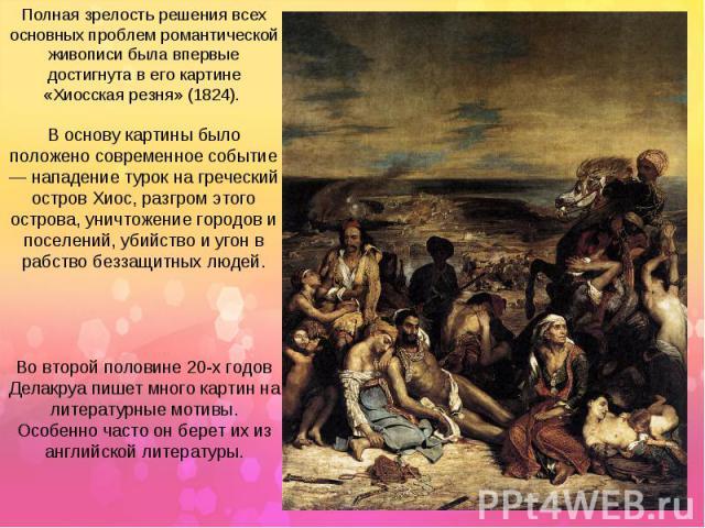 Полная зрелость решения всех основных проблем романтической живописи была впервые достигнута в его картине «Хиосская резня» (1824). В основу картины было положено современное событие — нападение турок на греческий остров Хиос, разгром этого острова,…