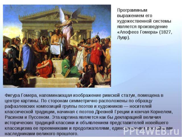 Программным выражением его художественной системы является произведение «Апофеоз Гомера» (1827, Лувр). Фигура Гомера, напоминающая изображение римской статуи, помещена в центре картины. По сторонам симметрично расположены по образцу рафаэлевских ком…