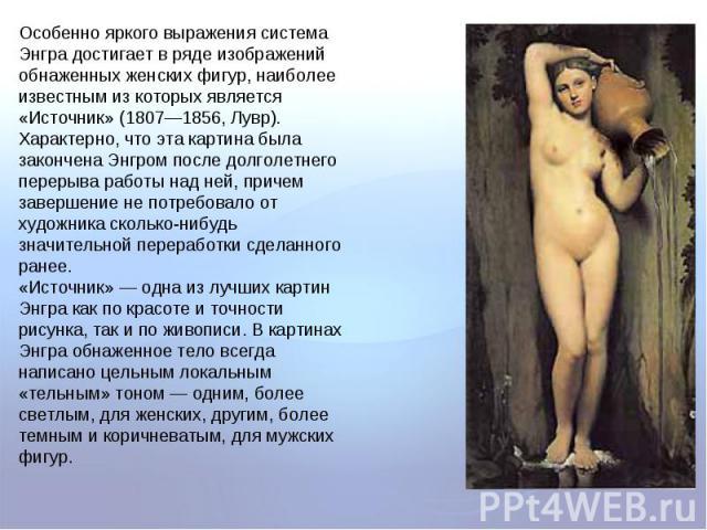 Особенно яркого выражения система Энгра достигает в ряде изображений обнаженных женских фигур, наиболее известным из которых является «Источник» (1807—1856, Лувр). Характерно, что эта картина была закончена Энгром после долголетнего перерыва работы …