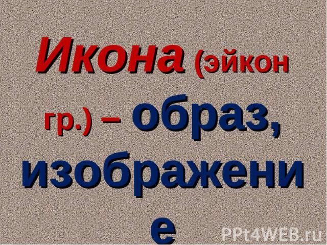 Икона (эйкон гр.) – образ, изображение