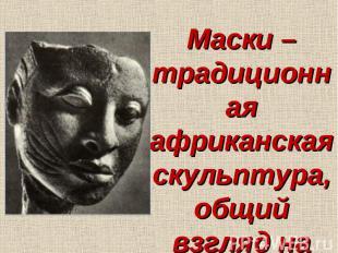 Маски – традиционная африканская скульптура, общий взгляд на мир