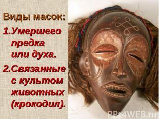 Виды масок: 1.Умершего предка или духа. 2.Связанные с культом животных (крокодил