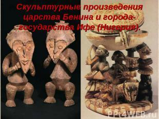 Скульптурные произведения царства Бенина и города-государства Ифе (Нигерия).