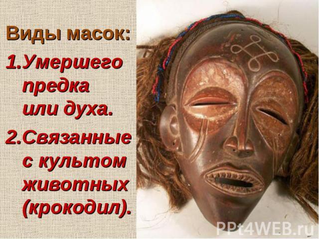 Виды масок: 1.Умершего предка или духа. 2.Связанные с культом животных (крокодил).